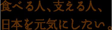 食べる人、支える人、日本を元気にしたい。